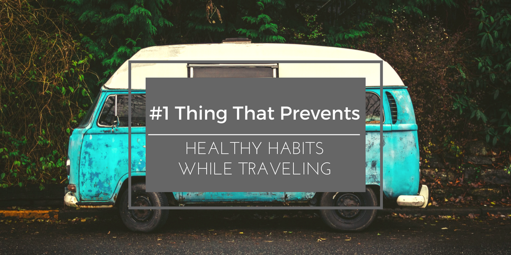 #1 Thing That Prevents Healthy Habits WhileTraveling