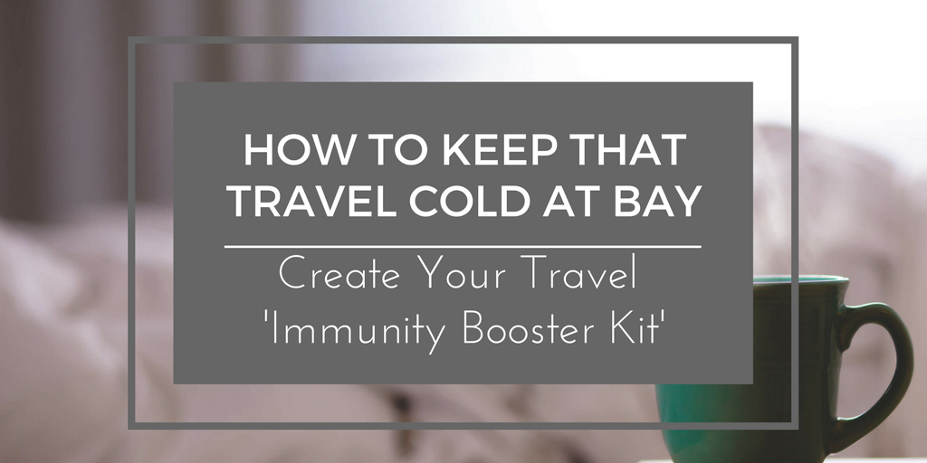 How To Keep That Travel Cold At Bay- Create Your 'Travel Immunity Booster Kit'