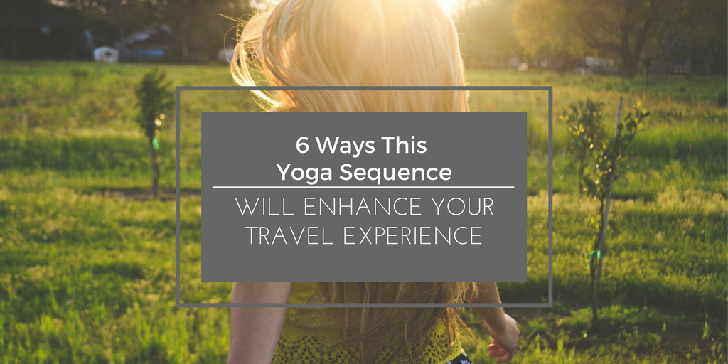 6 Ways This Yoga Sequence Will Enhance Your Travel Experience